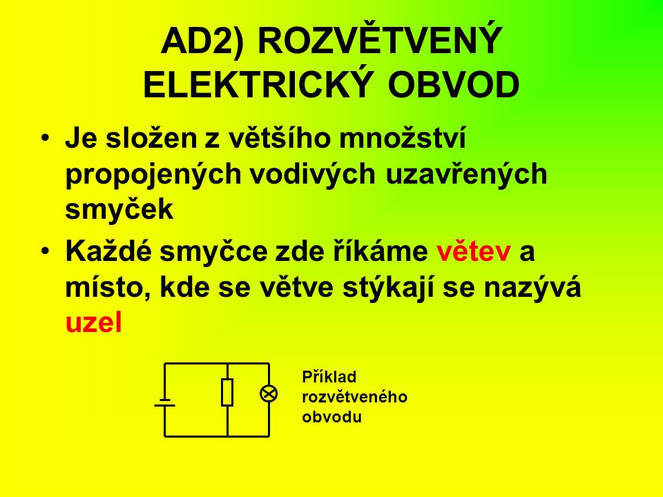 AD2) ROZVĚTVENÝ ELEKTRICKÝ OBVOD Je složen z většího množství propojených vodivých uzavřených smyček Každé smyčce zde říkáme větev a místo, kde se vět