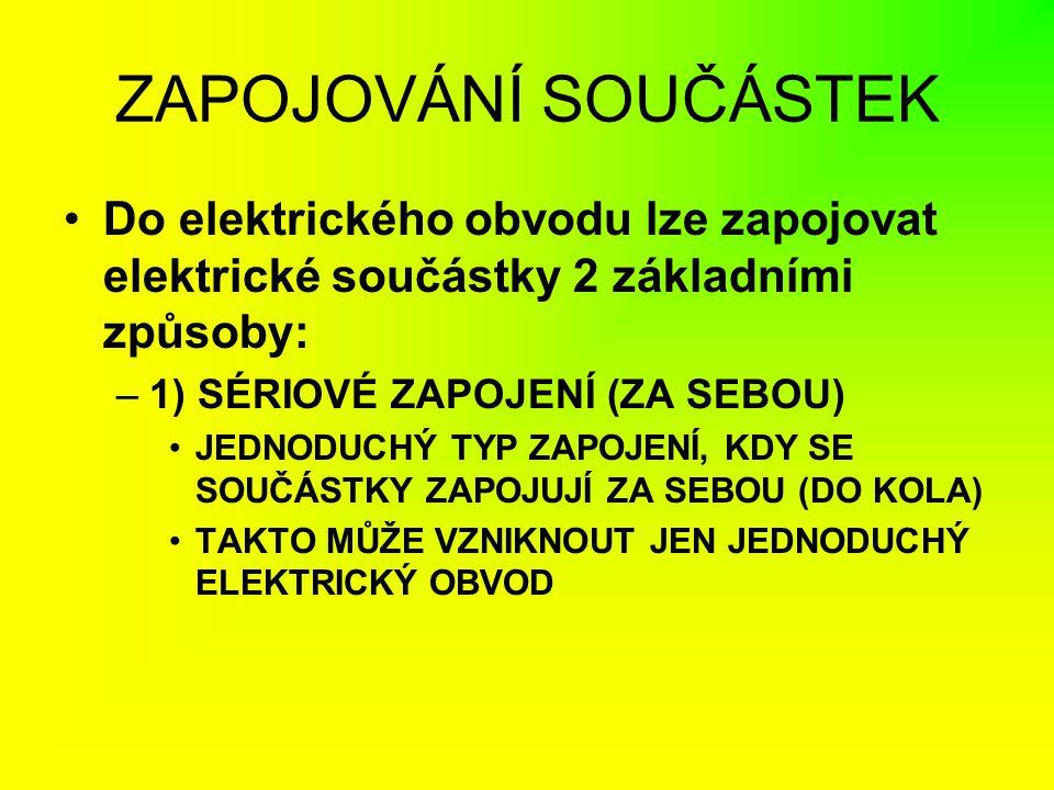 ZAPOJOVÁNÍ SOUČÁSTEK Do elektrického obvodu lze zapojovat elektrické součástky 2 základními způsoby: –1) SÉRIOVÉ ZAPOJENÍ (ZA SEBOU) JEDNODUCHÝ TYP ZA
