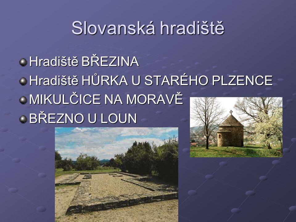 Slovanská hradiště Hradiště BŘEZINA Hradiště HŮRKA U STARÉHO PLZENCE MIKULČICE NA MORAVĚ BŘEZNO U LOUN