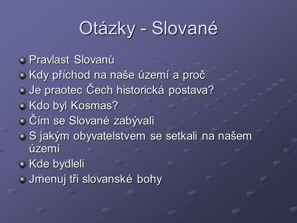 Otázky - Slované Pravlast Slovanů Kdy příchod na naše území a proč Je praotec Čech historická postava? Kdo byl Kosmas? Čím se Slované zabývali S jakým