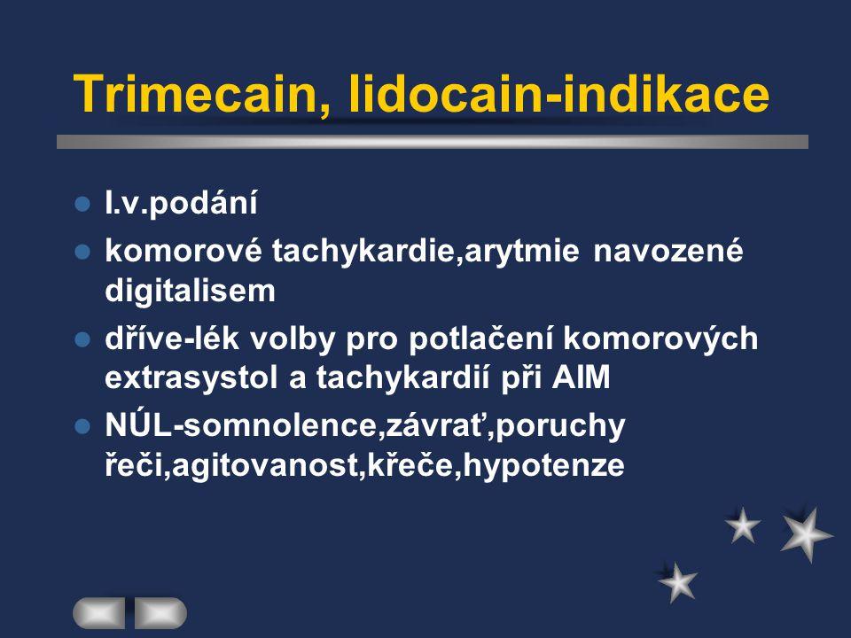 Trimecain, lidocain-indikace I.v.podání komorové tachykardie,arytmie navozené digitalisem dříve-lék volby pro potlačení komorových extrasystol a tachy