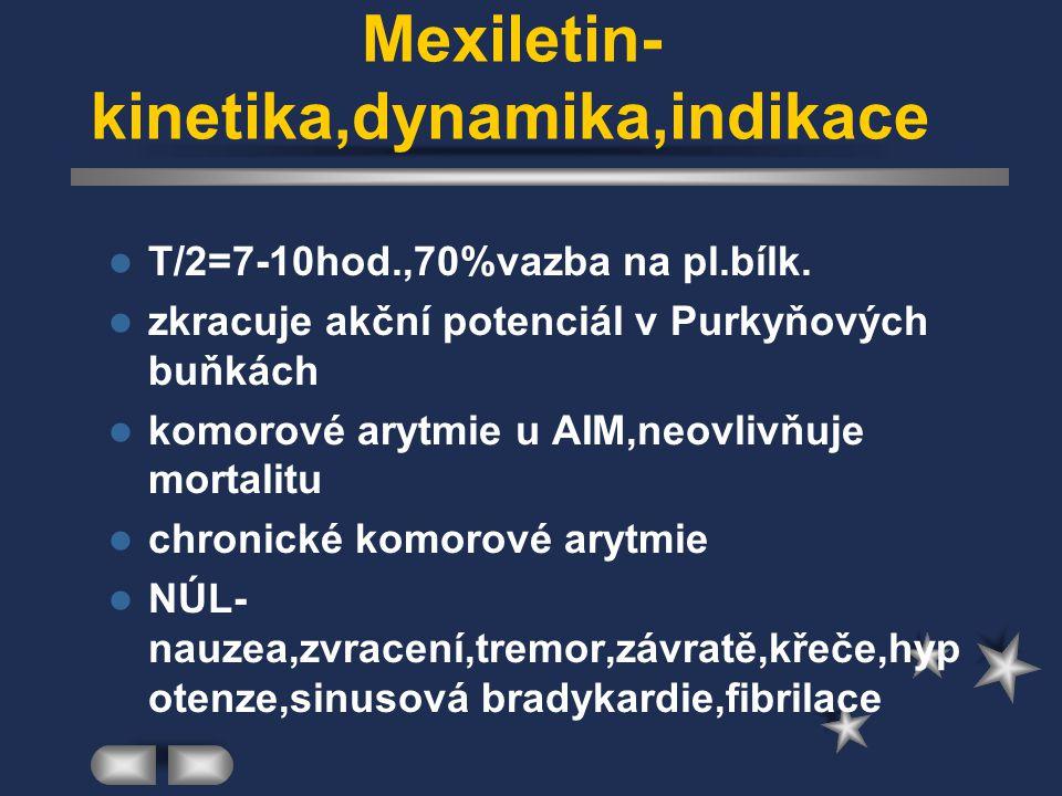Mexiletin- kinetika,dynamika,indikace T/2=7-10hod.,70%vazba na pl.bílk. zkracuje akční potenciál v Purkyňových buňkách komorové arytmie u AIM,neovlivň
