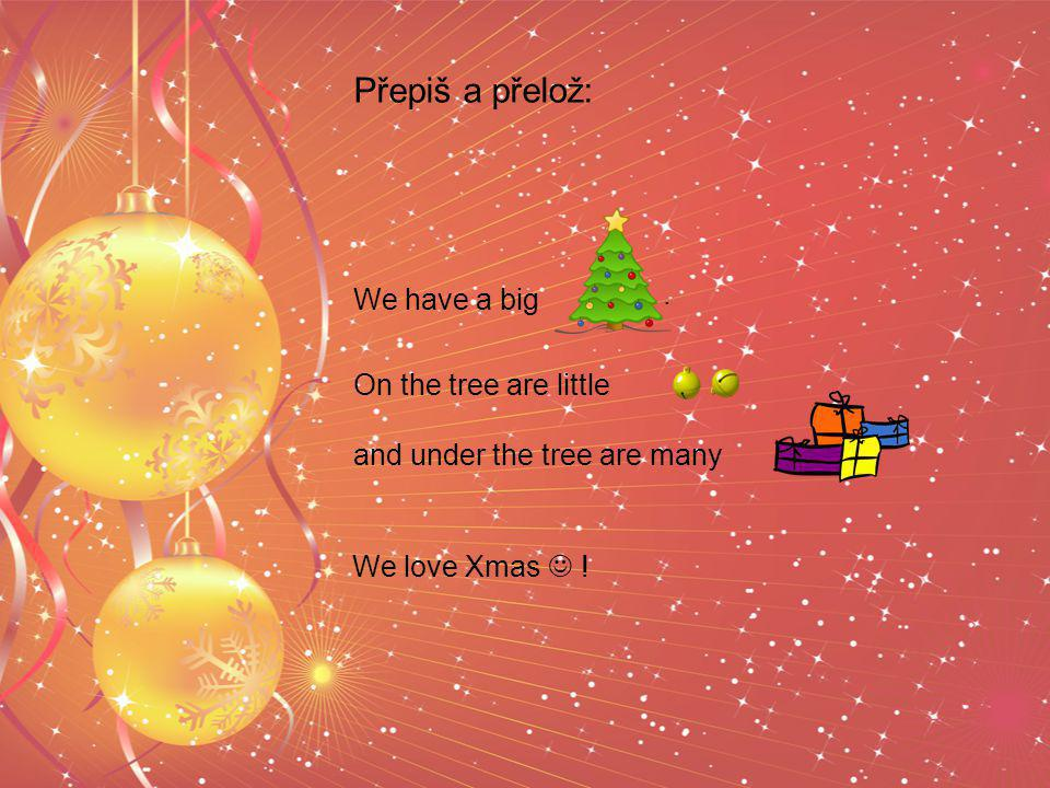 We have a big. On the tree are little and under the tree are many. Přepiš a přelož: We love Xmas !
