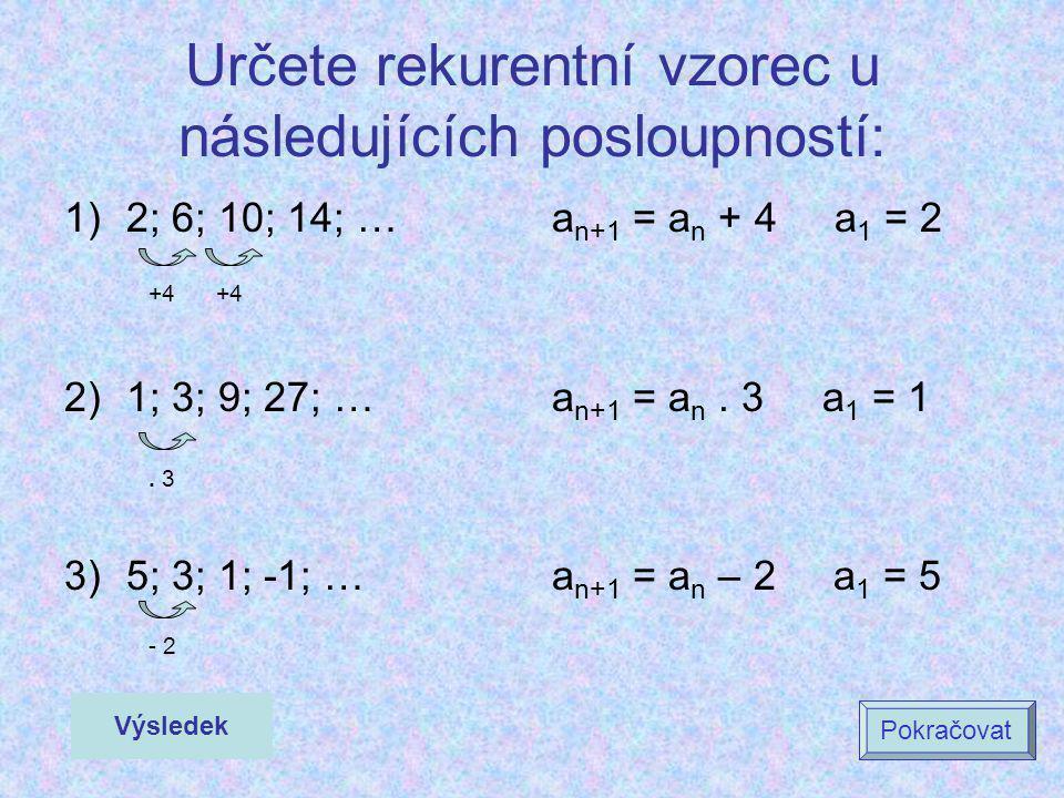 Určete rekurentní vzorec u následujících posloupností: 1)2; 6; 10; 14; … 2)1; 3; 9; 27; … 3)5; 3; 1; -1; … a n+1 = a n + 4 a 1 = 2 a n+1 = a n. 3 a 1