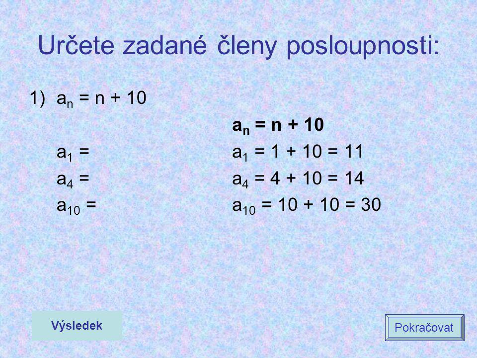 Určete zadané členy posloupnosti: 1)a n = n + 10 a 1 = a 4 = a 10 = a n = n + 10 a 1 = 1 + 10 = 11 a 4 = 4 + 10 = 14 a 10 = 10 + 10 = 30 Výsledek Pokr