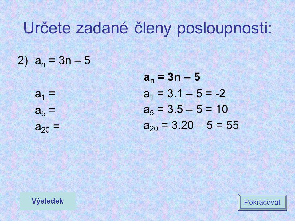 Určete zadané členy posloupnosti: 2)a n = 3n – 5 a 1 = a 5 = a 20 = a n = 3n – 5 a 1 = 3.1 – 5 = -2 a 5 = 3.5 – 5 = 10 a 20 = 3.20 – 5 = 55 Výsledek P