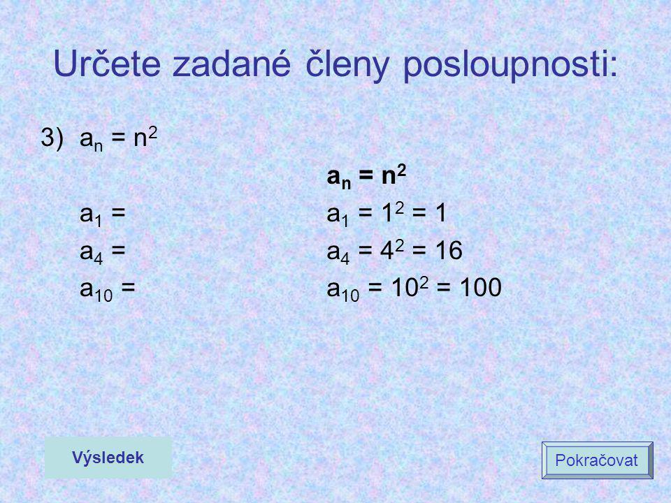 Určete zadané členy posloupnosti: 3)a n = n 2 a 1 = a 4 = a 10 = a n = n 2 a 1 = 1 2 = 1 a 4 = 4 2 = 16 a 10 = 10 2 = 100 Výsledek Pokračovat