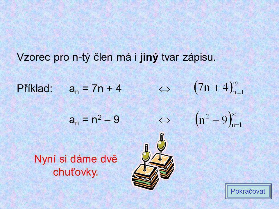 Vzorec pro n-tý člen má i jiný tvar zápisu. Příklad:a n = 7n + 4  a n = n 2 – 9  Pokračovat Nyní si dáme dvě chuťovky.