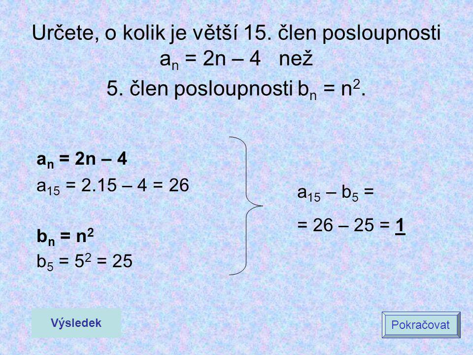 a n = 2n – 4 a 15 = 2.15 – 4 = 26 b n = n 2 b 5 = 5 2 = 25 Výsledek Pokračovat Určete, o kolik je větší 15. člen posloupnosti a n = 2n – 4 než 5. člen