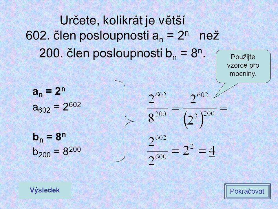 Určete, kolikrát je větší 602. člen posloupnosti a n = 2 n než 200. člen posloupnosti b n = 8 n. a n = 2 n a 602 = 2 602 b n = 8 n b 200 = 8 200 Výsle