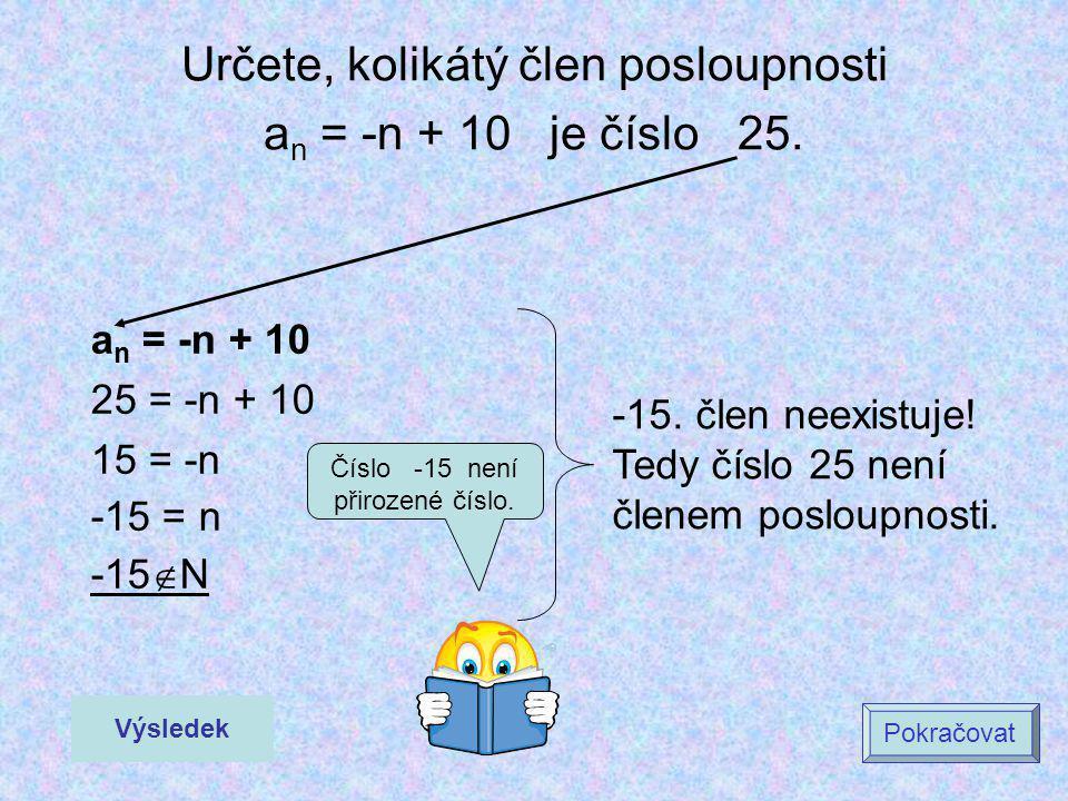 Určete, kolikátý člen posloupnosti a n = -n + 10 je číslo 25. a n = -n + 10 25 = -n + 10 15 = -n -15 = n -15  N Výsledek Pokračovat -15. člen neexist