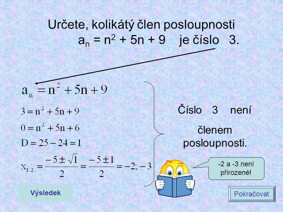 Určete, kolikátý člen posloupnosti a n = n 2 + 5n + 9 je číslo 3. Výsledek Pokračovat Číslo 3 není členem posloupnosti. -2 a -3 není přirozené!