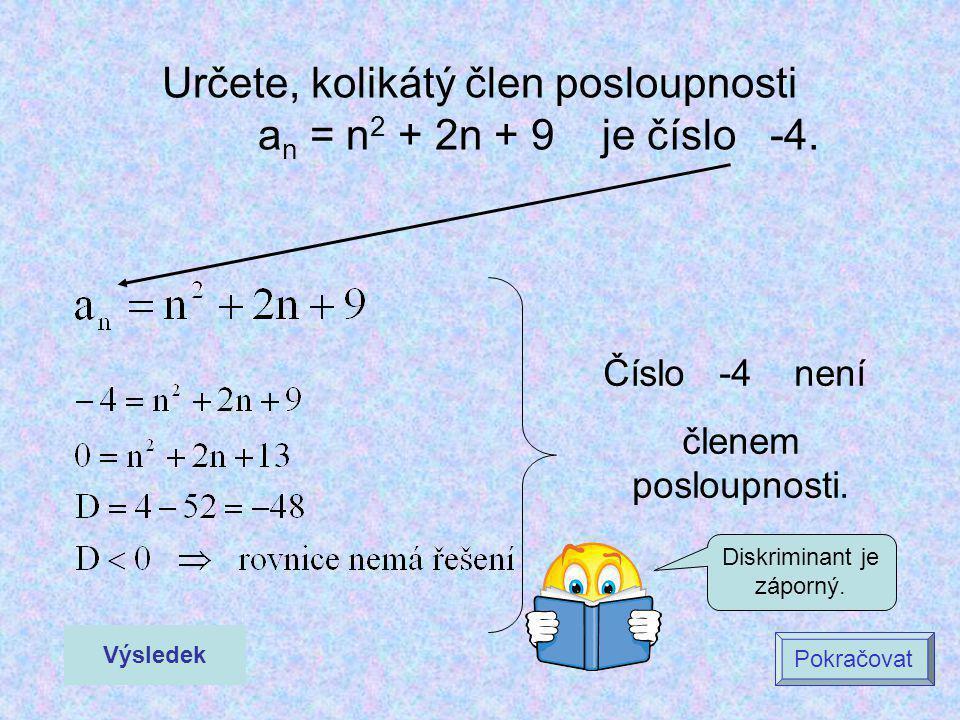 Určete, kolikátý člen posloupnosti a n = n 2 + 2n + 9 je číslo -4. Výsledek Pokračovat Číslo -4 není členem posloupnosti. Diskriminant je záporný.
