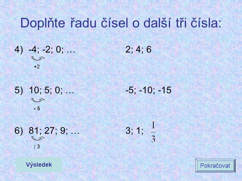 Doplňte řadu čísel o další tři čísla: 4)-4; -2; 0; … 5)10; 5; 0; … 6)81; 27; 9; … 2; 4; 6 -5; -10; -15 3; 1; Výsledek Pokračovat - 5 : 3 +2