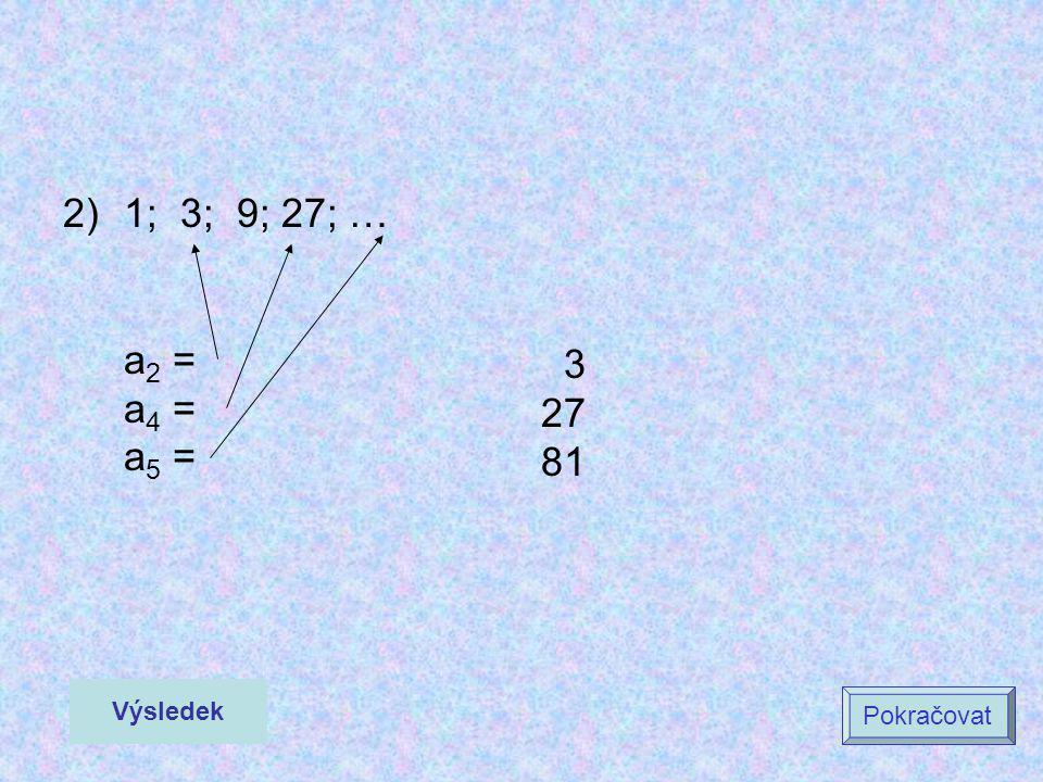 2)1; 3; 9; 27; … a 2 = a 4 = a 5 = 3 27 81 Výsledek Pokračovat