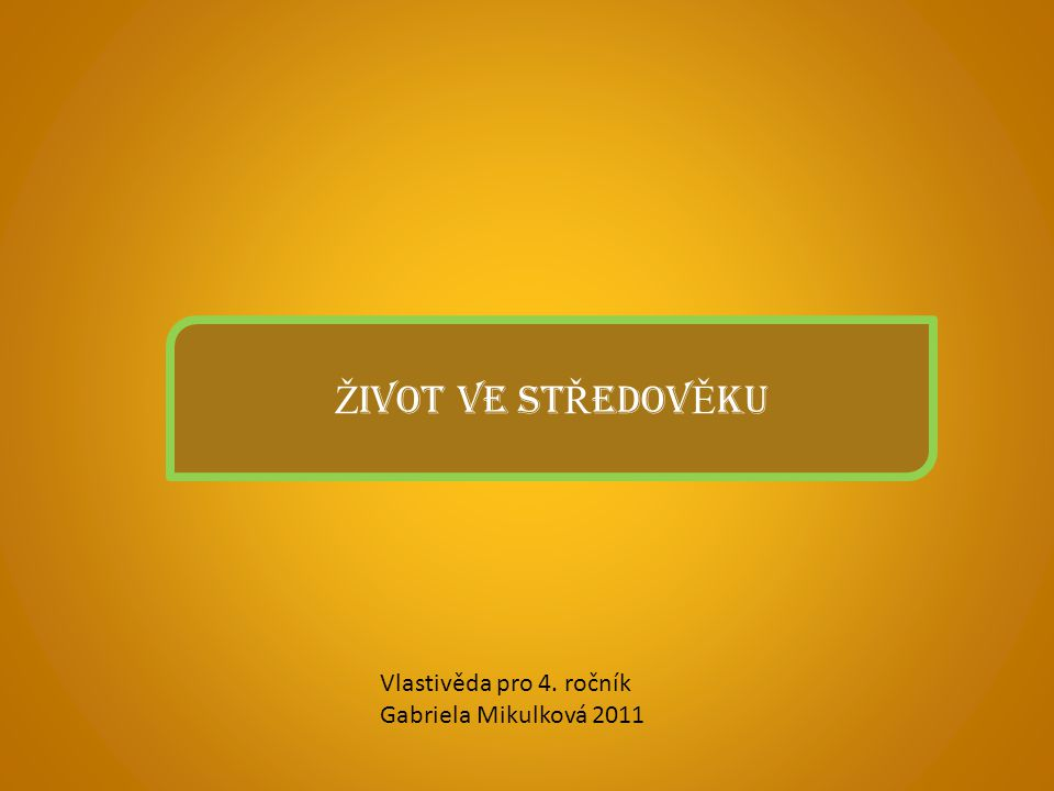 Ž IVOT VE ST Ř EDOV Ě KU Vlastivěda pro 4. ročník Gabriela Mikulková 2011