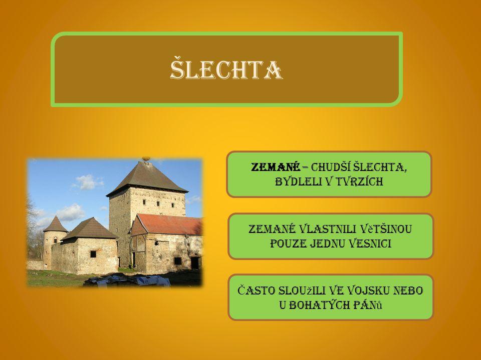 ŠLECHTA Zemané – chudší šlechta, bydleli v tvrzích Zemané vlastnili v ě tšinou pouze jednu vesnici Č asto slou ž ili ve vojsku nebo u bohatých pán ů