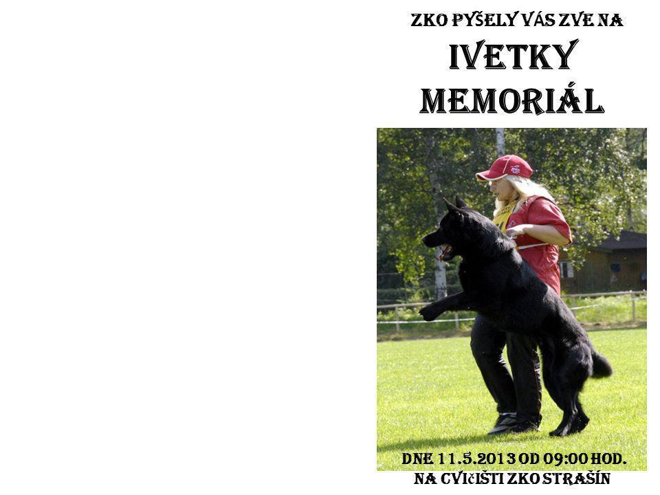 ZKO PY Š ELY V Á S ZVE NA IVETKY MEMORIÁL Dne 11.5.2013 od 09:00 hod. na cvi č išti ZKO STRAŠÍN
