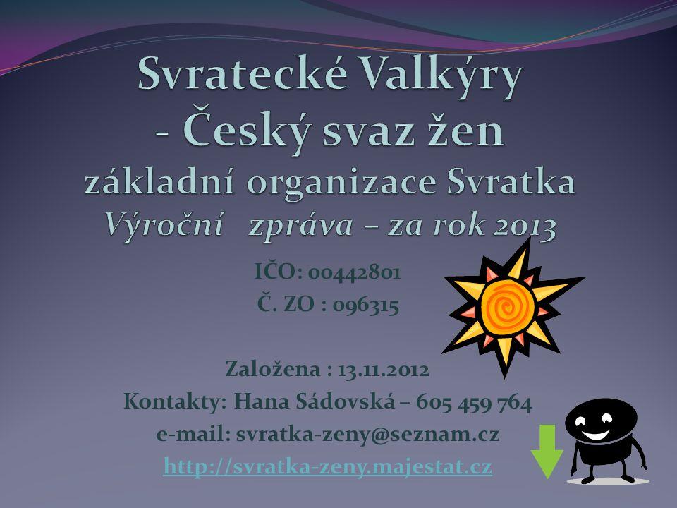 IČO: 00442801 Č. ZO : 096315 Založena : 13.11.2012 Kontakty: Hana Sádovská – 605 459 764 e-mail: svratka-zeny@seznam.cz http://svratka-zeny.majestat.c