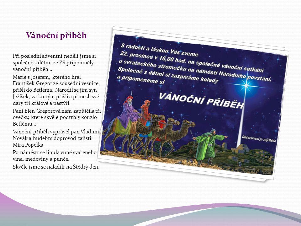 Vánoční příběh Při poslední adventní neděli jsme si společně s dětmi ze ZŠ připomněly vánoční příběh… Marie s Josefem, kterého hrál František Gregor ze sousední vesnice, přišli do Betléma.
