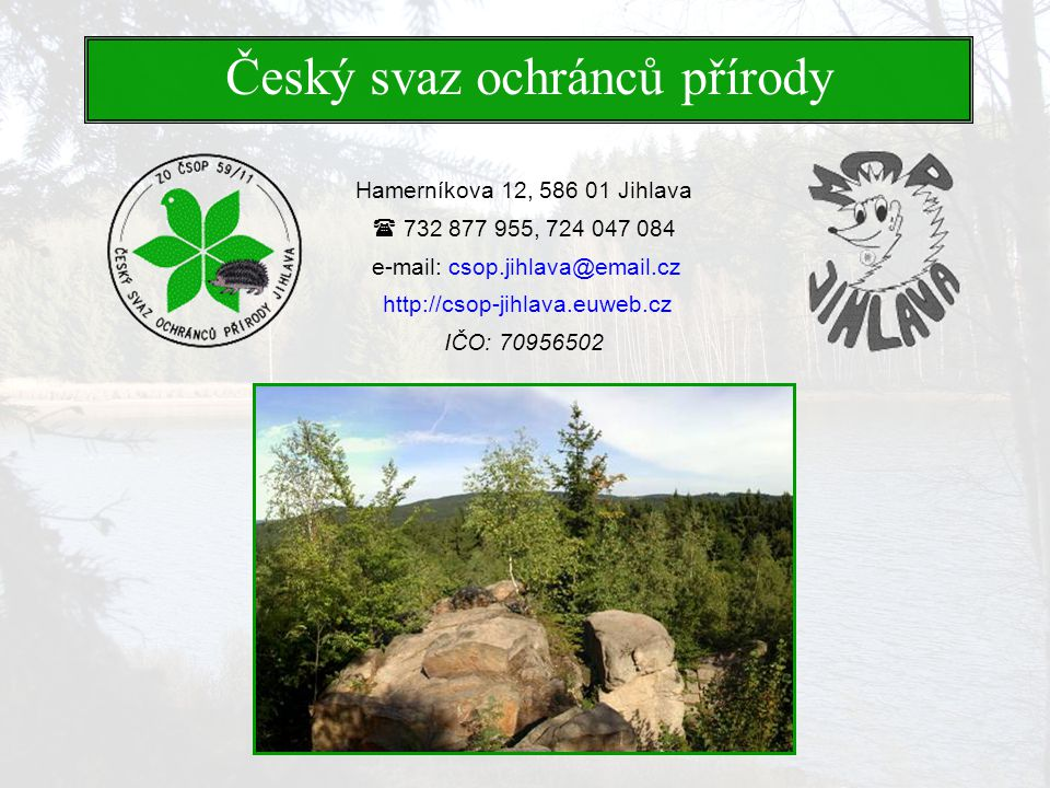 Hamerníkova 12, 586 01 Jihlava  732 877 955, 724 047 084 e-mail: csop.jihlava@email.cz http://csop-jihlava.euweb.cz IČO: 70956502 Český svaz ochránců