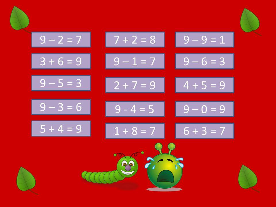 9 – 2 = 7 3 + 6 = 9 9 – 3 = 6 9 – 5 = 3 7 + 2 = 8 5 + 4 = 9 9 - 4 = 5 2 + 7 = 9 9 – 1 = 7 1 + 8 = 7 9 – 0 = 9 4 + 5 = 9 9 – 6 = 3 9 – 9 = 1 6 + 3 = 7