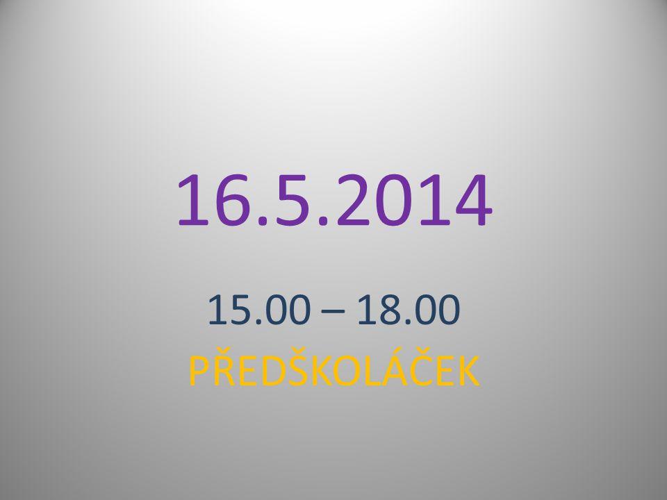16.5.2014 15.00 – 18.00 PŘEDŠKOLÁČEK
