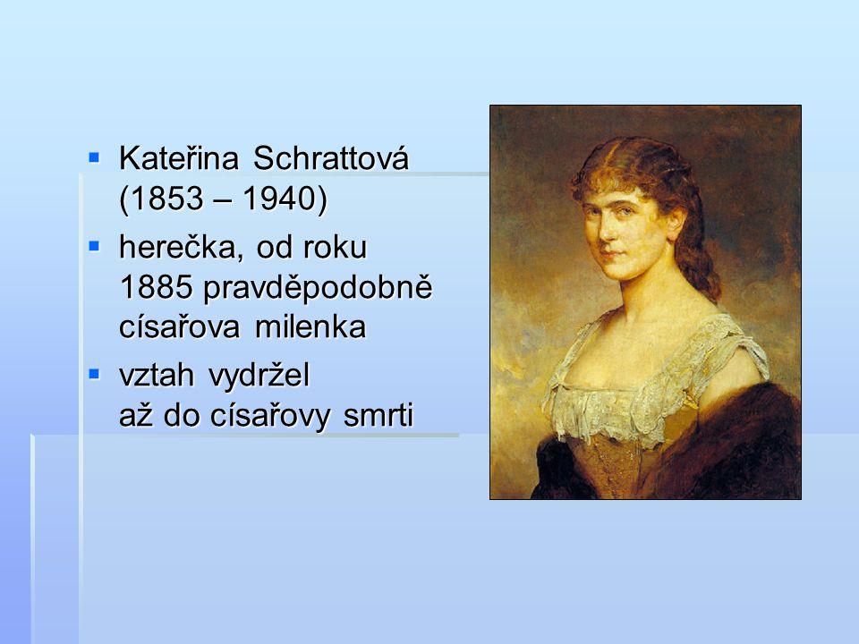  Kateřina Schrattová (1853 – 1940)  herečka, od roku 1885 pravděpodobně císařova milenka  vztah vydržel až do císařovy smrti