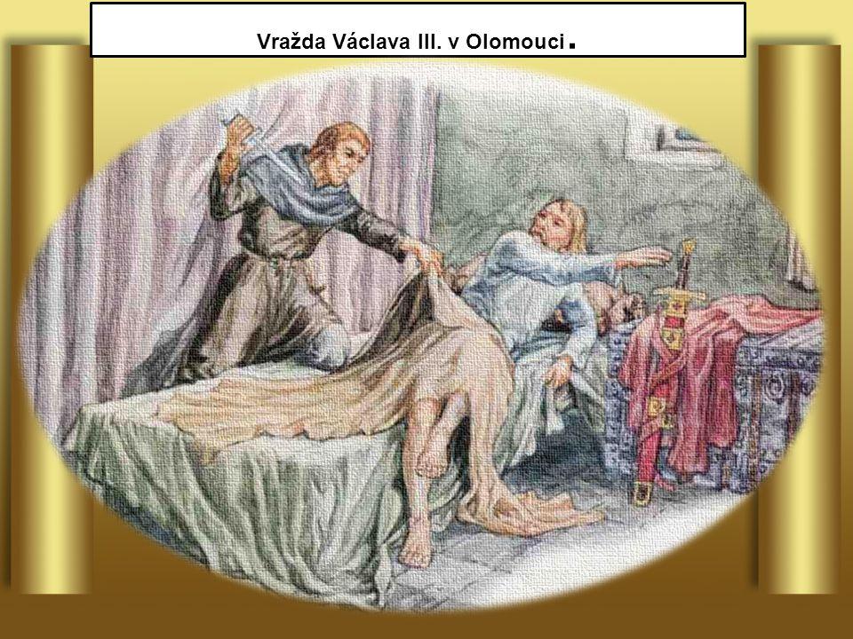 Václav III. král český, polský a uherský vládl pouze jeden rok 1306 byl v Olomouci zavražděn
