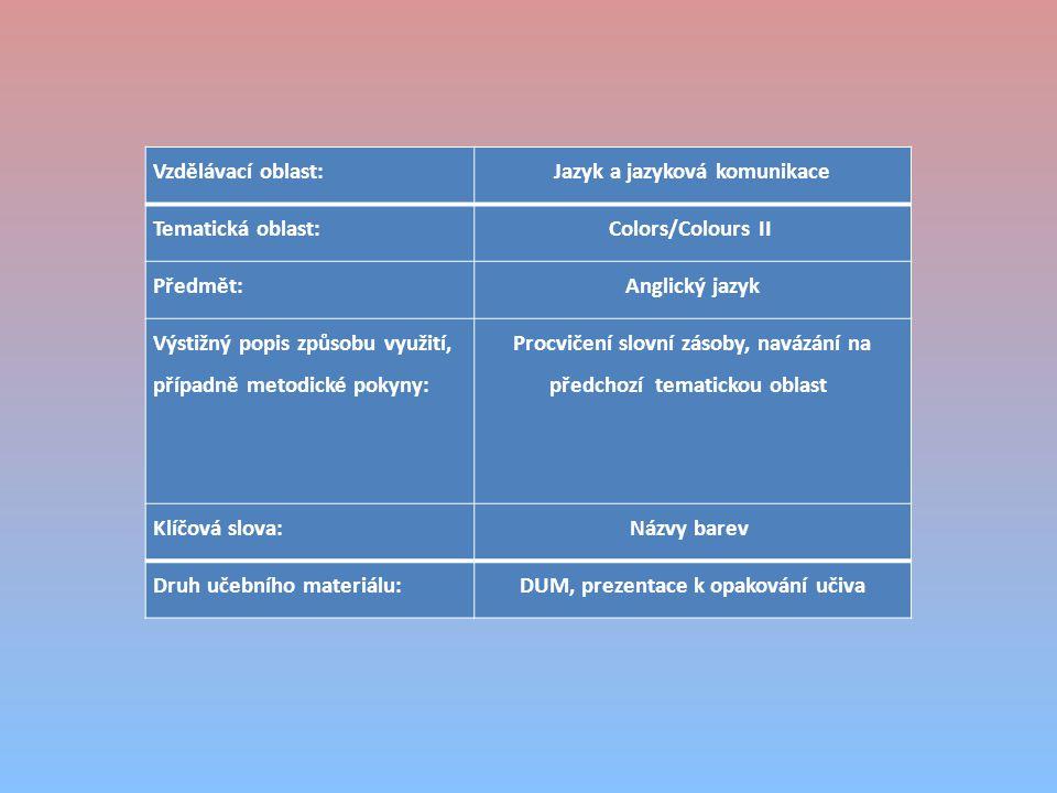 Vzdělávací oblast:Jazyk a jazyková komunikace Tematická oblast:Colors/Colours II Předmět:Anglický jazyk Výstižný popis způsobu využití, případně metodické pokyny: Procvičení slovní zásoby, navázání na předchozí tematickou oblast Klíčová slova:Názvy barev Druh učebního materiálu:DUM, prezentace k opakování učiva