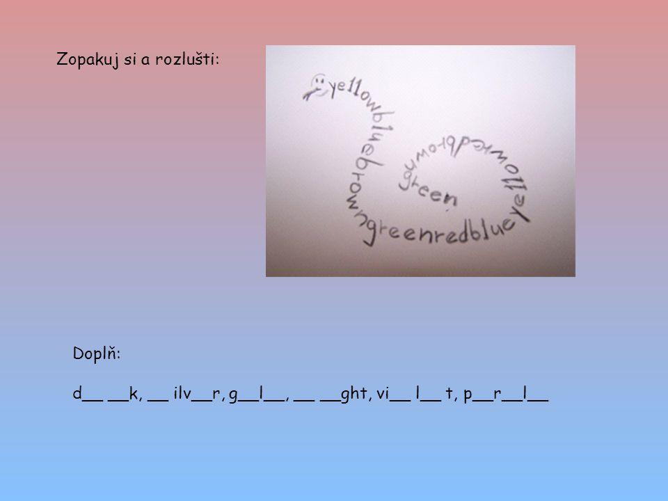 Zopakuj si a rozlušti: Doplň: d__ __k, __ ilv__r, g__l__, __ __ght, vi__ l__ t, p__r__l__