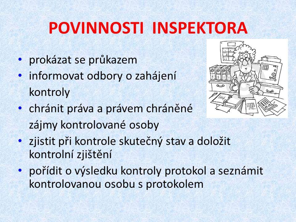 POVINNOSTI INSPEKTORA prokázat se průkazem informovat odbory o zahájení kontroly chránit práva a právem chráněné zájmy kontrolované osoby zjistit při