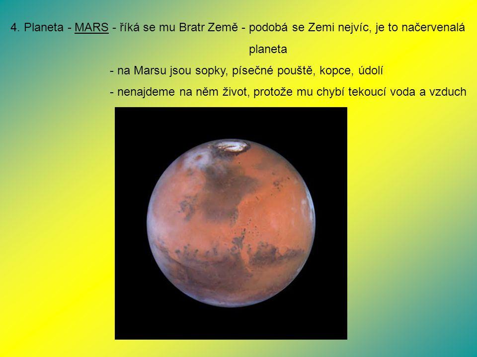 4. Planeta - MARS - říká se mu Bratr Země - podobá se Zemi nejvíc, je to načervenalá planeta - na Marsu jsou sopky, písečné pouště, kopce, údolí - nen