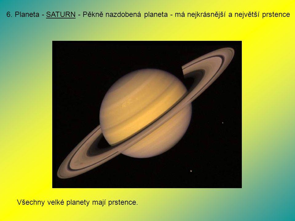 6. Planeta - SATURN - Pěkně nazdobená planeta - má nejkrásnější a největší prstence Všechny velké planety mají prstence.