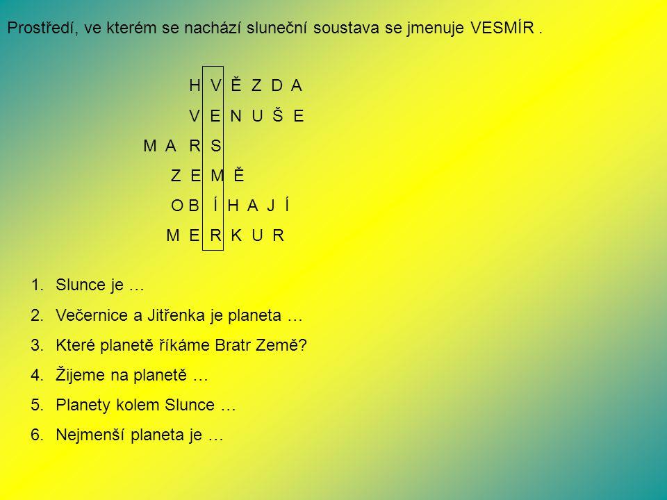 Prostředí, ve kterém se nachází sluneční soustava se jmenuje VESMÍR. H V Ě Z D A V E N U Š E M A R S Z E M Ě O B Í H A J Í M E R K U R 1.Slunce je … 2