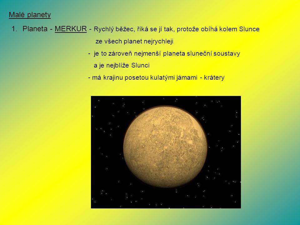 Malé planety 1.Planeta - MERKUR - Rychlý běžec, říká se jí tak, protože obíhá kolem Slunce ze všech planet nejrychleji - je to zároveň nejmenší planet
