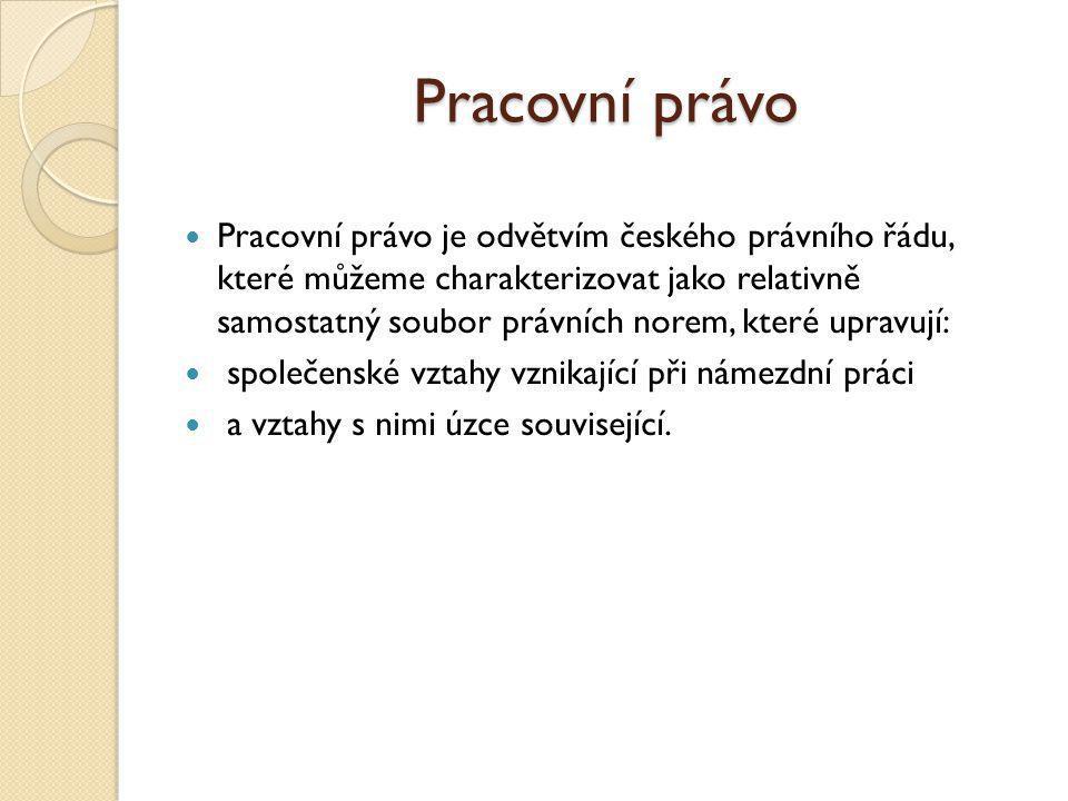 Pracovní právo Pracovní právo je odvětvím českého právního řádu, které můžeme charakterizovat jako relativně samostatný soubor právních norem, které u
