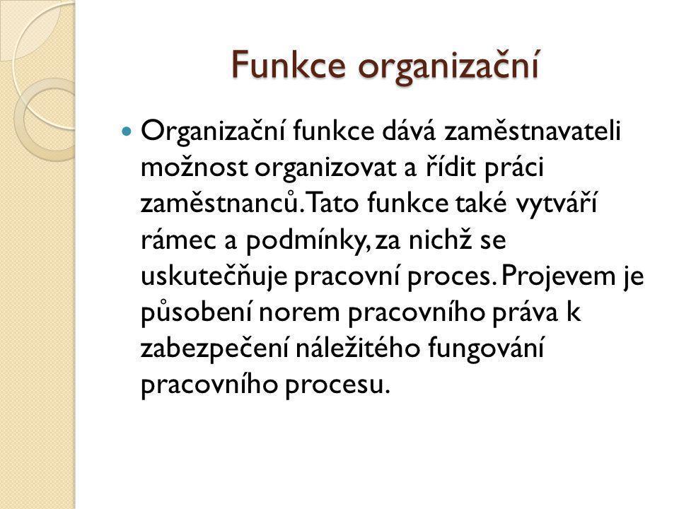 Funkce organizační Organizační funkce dává zaměstnavateli možnost organizovat a řídit práci zaměstnanců. Tato funkce také vytváří rámec a podmínky, za