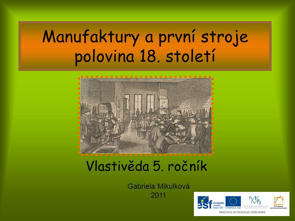 Manufaktury a první stroje polovina 18. století Vlastivěda 5. ročník Gabriela Mikulková 2011