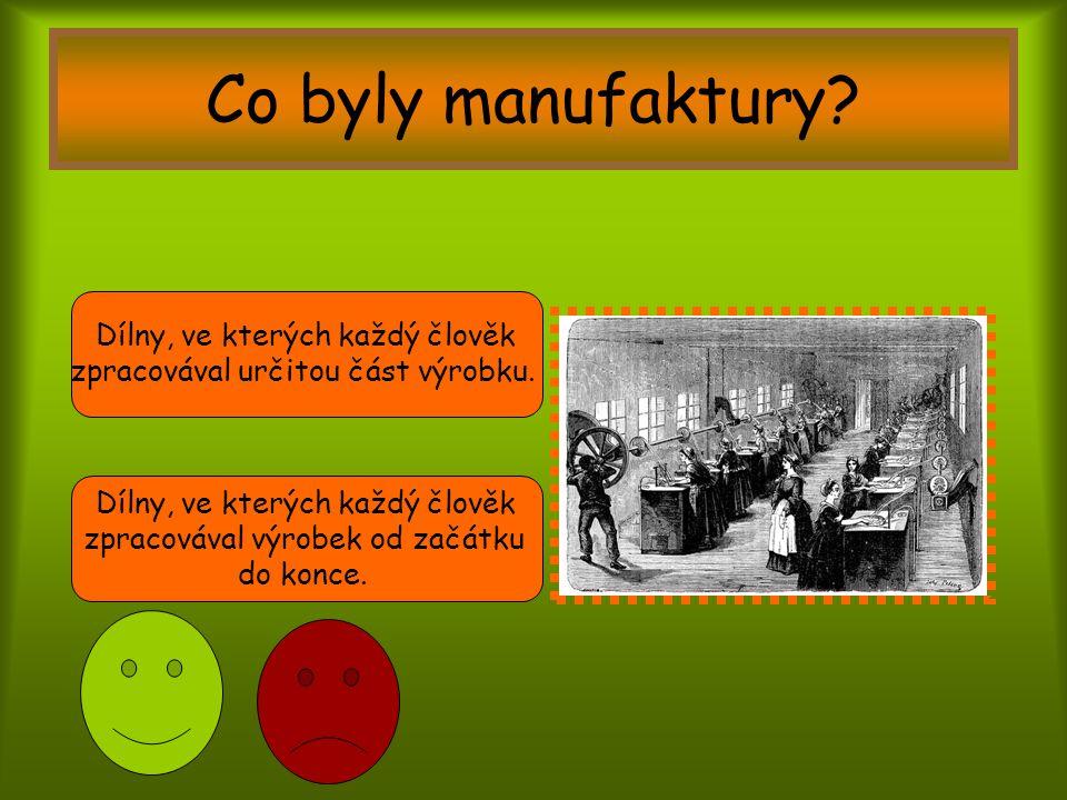 Co byly manufaktury? Dílny, ve kterých každý člověk zpracovával určitou část výrobku. Dílny, ve kterých každý člověk zpracovával výrobek od začátku do