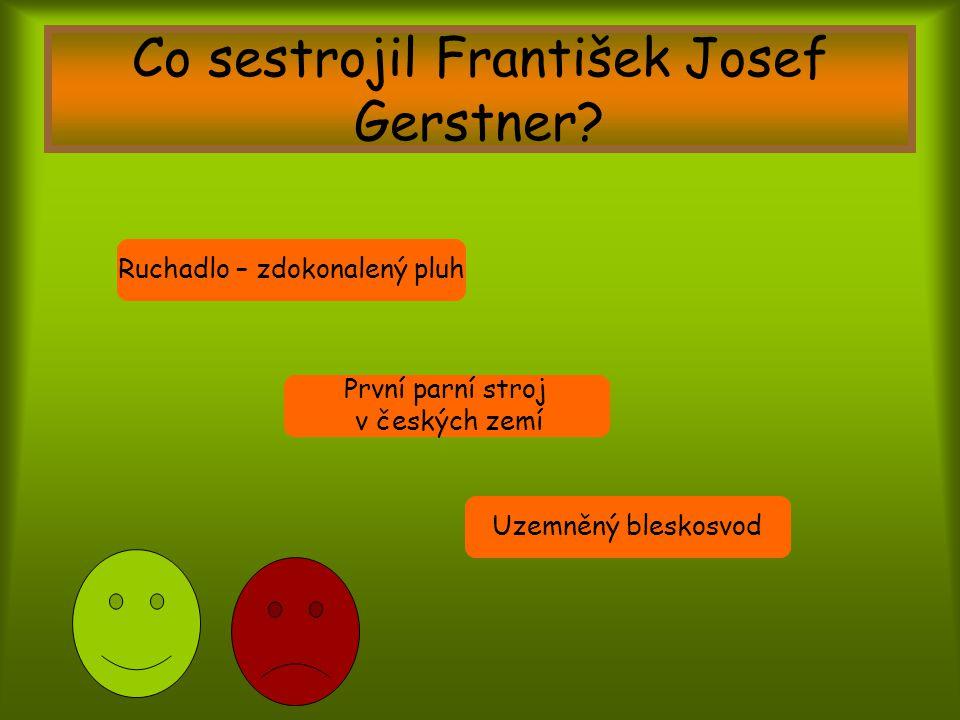 Co sestrojil František Josef Gerstner? První parní stroj v českých zemí Uzemněný bleskosvod Ruchadlo – zdokonalený pluh