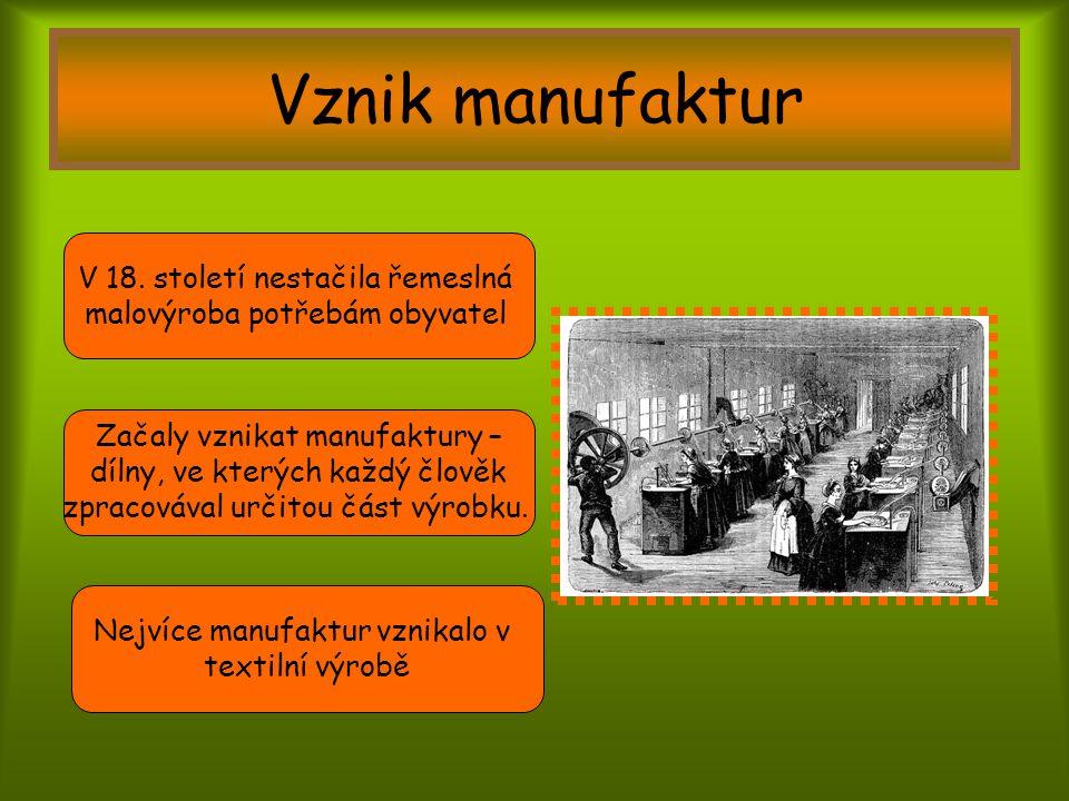 Vznik manufaktur V 18. století nestačila řemeslná malovýroba potřebám obyvatel Začaly vznikat manufaktury – dílny, ve kterých každý člověk zpracovával