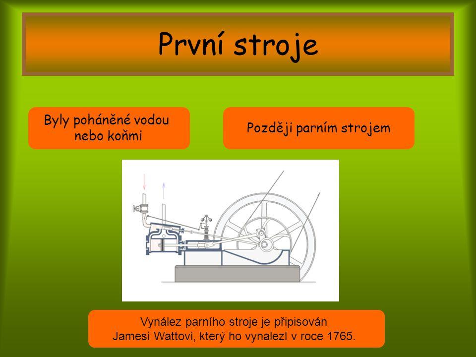 První stroje Byly poháněné vodou nebo koňmi Později parním strojem Vynález parního stroje je připisován Jamesi Wattovi, který ho vynalezl v roce 1765.
