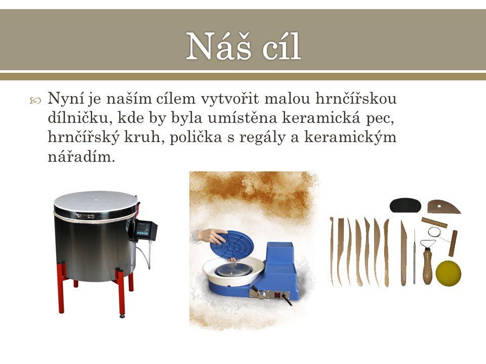  Nyní je naším cílem vytvořit malou hrnčířskou dílničku, kde by byla umístěna keramická pec, hrnčířský kruh, polička s regály a keramickým nářadím.