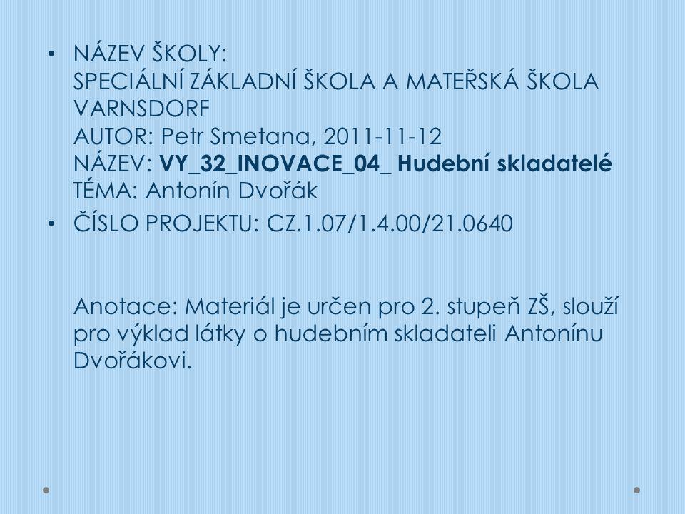 NÁZEV ŠKOLY: SPECIÁLNÍ ZÁKLADNÍ ŠKOLA A MATEŘSKÁ ŠKOLA VARNSDORF AUTOR: Petr Smetana, 2011-11-12 NÁZEV: VY_32_INOVACE_04_ Hudební skladatelé TÉMA: Antonín Dvořák ČÍSLO PROJEKTU: CZ.1.07/1.4.00/21.0640 Anotace: Materiál je určen pro 2.