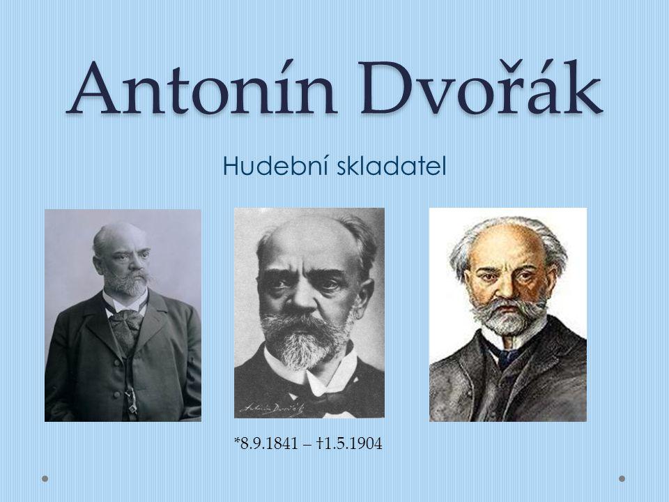 Antonín Dvořák Hudební skladatel *8.9.1841 – †1.5.1904