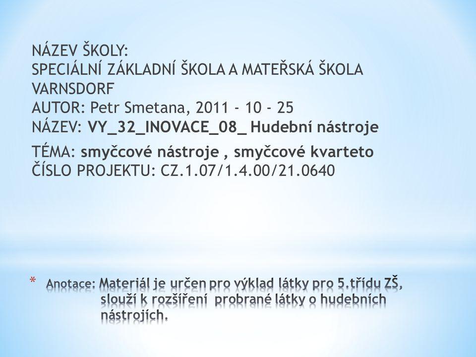 NÁZEV ŠKOLY: SPECIÁLNÍ ZÁKLADNÍ ŠKOLA A MATEŘSKÁ ŠKOLA VARNSDORF AUTOR: Petr Smetana, 2011 - 10 - 25 NÁZEV: VY_32_INOVACE_08_ Hudební nástroje TÉMA: smyčcové nástroje, smyčcové kvarteto ČÍSLO PROJEKTU: CZ.1.07/1.4.00/21.0640