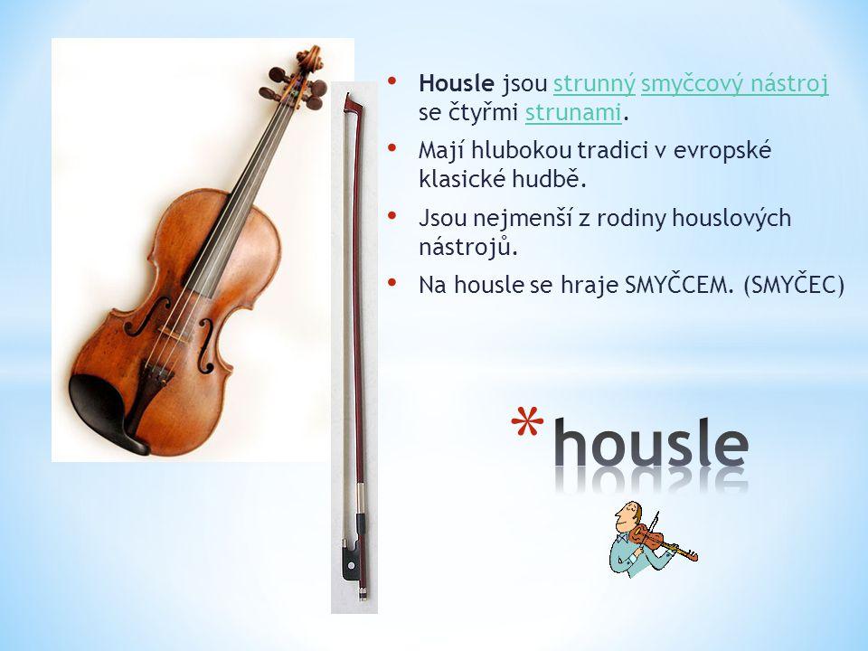 Housle jsou strunný smyčcový nástroj se čtyřmi strunami.strunnýsmyčcový nástrojstrunami Mají hlubokou tradici v evropské klasické hudbě. Jsou nejmenší