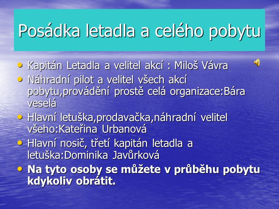 Posádka letadla a celého pobytu Kapitán Letadla a velitel akcí : Miloš Vávra Kapitán Letadla a velitel akcí : Miloš Vávra Náhradní pilot a velitel všech akcí pobytu,provádění prostě celá organizace:Bára veselá Náhradní pilot a velitel všech akcí pobytu,provádění prostě celá organizace:Bára veselá Hlavní letuška,prodavačka,náhradní velitel všeho:Kateřina Urbanová Hlavní letuška,prodavačka,náhradní velitel všeho:Kateřina Urbanová Hlavní nosič, třetí kapitán letadla a letuška:Dominika Javůrková Hlavní nosič, třetí kapitán letadla a letuška:Dominika Javůrková Na tyto osoby se můžete v průběhu pobytu kdykoliv obrátit.