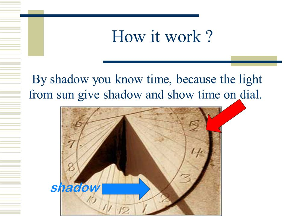 How it work ? By shadow you know time, because the light from sun give shadow and show time on dial. shadow